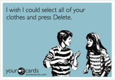 """I wish I could select all of your clothes and press Delete."""